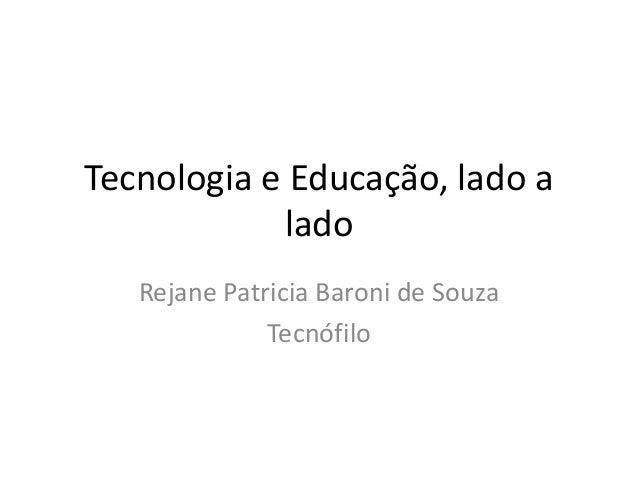 Tecnologia e Educação, lado a lado Rejane Patricia Baroni de Souza Tecnófilo