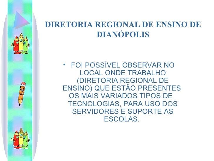 DIRETORIA REGIONAL DE ENSINO DE DIANÓPOLIS <ul><li>FOI POSSÍVEL OBSERVAR NO LOCAL ONDE TRABALHO (DIRETORIA REGIONAL DE ENS...