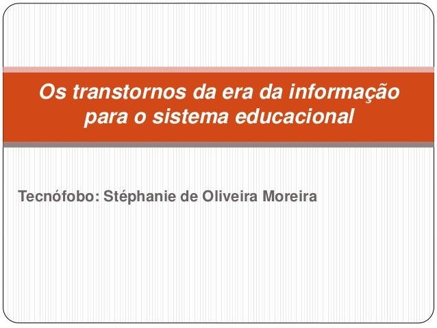 Tecnófobo: Stéphanie de Oliveira Moreira Os transtornos da era da informação para o sistema educacional