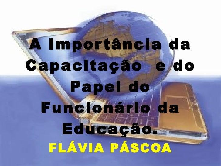 A Importância da Capacitação  e do Papel do Funcionário da Educação. FLÁVIA PÁSCOA