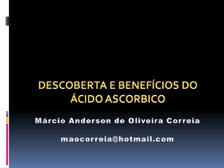 Márcio Anderson de Oliveira Correiamaocorreia@hotmail.com<br />DESCOBERTA E BENEFÍCIOS DO ÁCIDO ASCORBICO<br />
