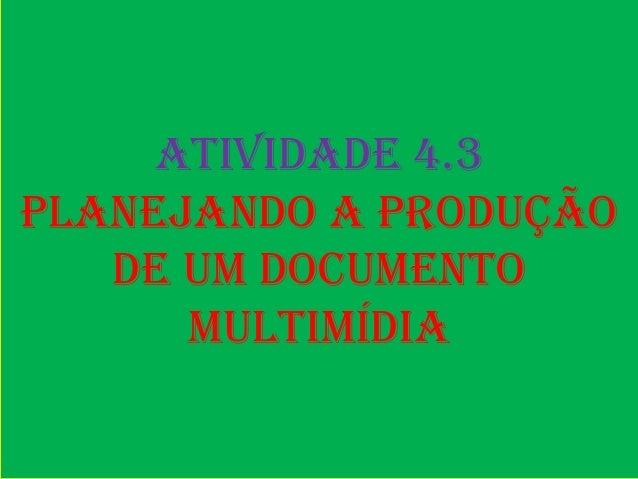 Atividade 4.3Planejando a produção   de um documento      multimídia