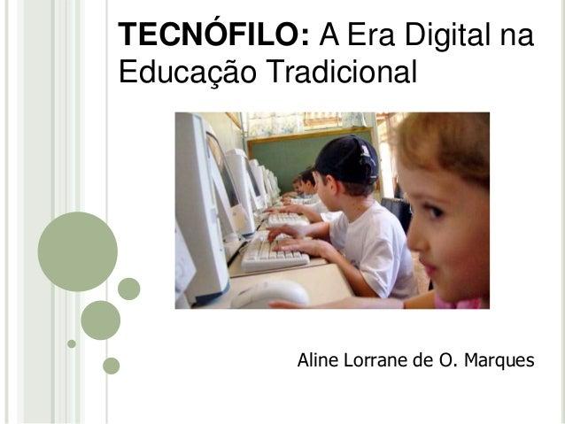 TECNÓFILO: A Era Digital na  Educação Tradicional  Aline Lorrane de O. Marques