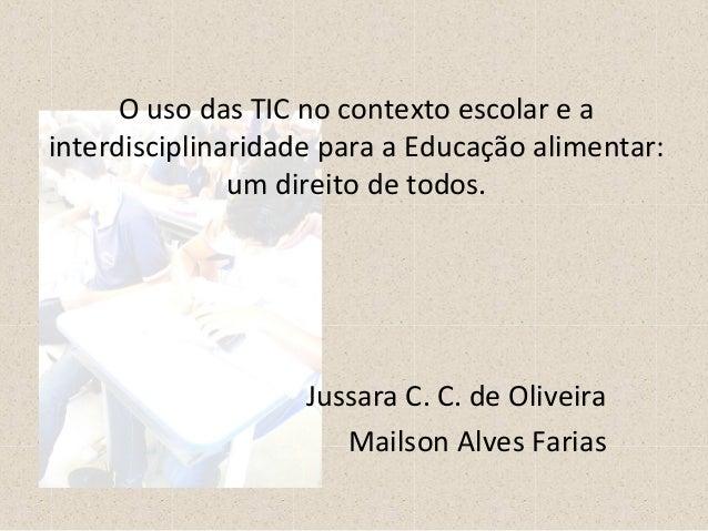 O uso das TIC no contexto escolar e a  interdisciplinaridade para a Educação alimentar:  um direito de todos.  Jussara C. ...