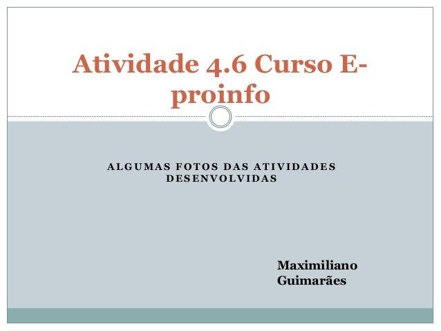 Atividade 4.6 Curso E-proinfo  ALGUMAS FOTOS DAS ATIVIDADES  DESENVOLVIDAS  Maximiliano  Guimarães
