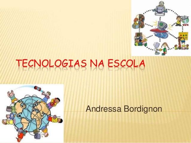 TECNOLOGIAS NA ESCOLA           Andressa Bordignon