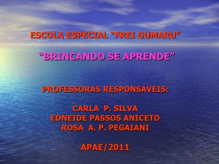 """ESCOLA ESPECIAL """"FREI GUMARU"""" """" BRINCANDO SE APRENDE"""" PROFESSORAS RESPONSÁVEIS: CARLA  P. SILVA EDNEIDE PASSOS ANICETO ROS..."""