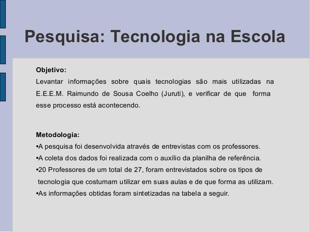 Pesquisa: Tecnologia na Escola Objetivo: Levantar informações sobre quais tecnologias são mais utilizadas na E.E.E.M. Raim...