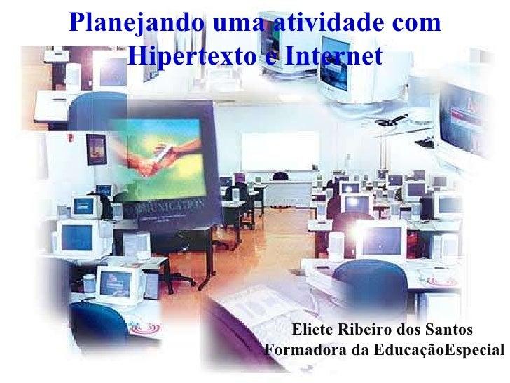 Planejando uma atividade com Hipertexto e Internet Eliete Ribeiro dos Santos  Formadora da EducaçãoEspecial