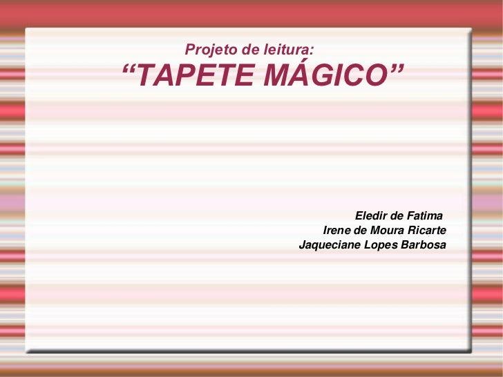 """Projeto de leitura:  """"TAPETE MÁGICO"""" <ul><ul><li>Eledir de Fatima  </li></ul></ul><ul><ul><li>Irene de Moura Ricarte </li>..."""