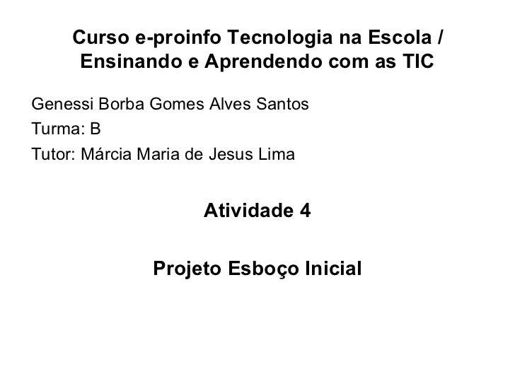 Curso e-proinfo Tecnologia na Escola / Ensinando e Aprendendo com as TIC <ul><li>Genessi Borba Gomes Alves Santos </li></u...