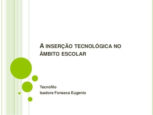 A INSERÇÃO TECNOLÓGICA NO  ÂMBITO ESCOLAR  Tecnófilo  Isadora Fonseca Eugenio