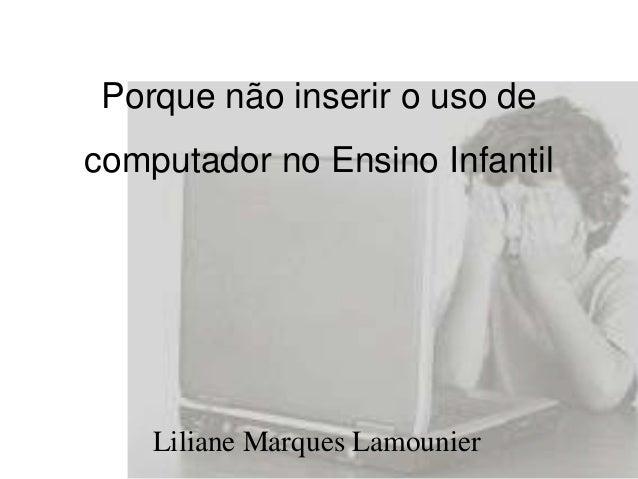 Porque não inserir o uso de  computador no Ensino Infantil  Liliane Marques Lamounier