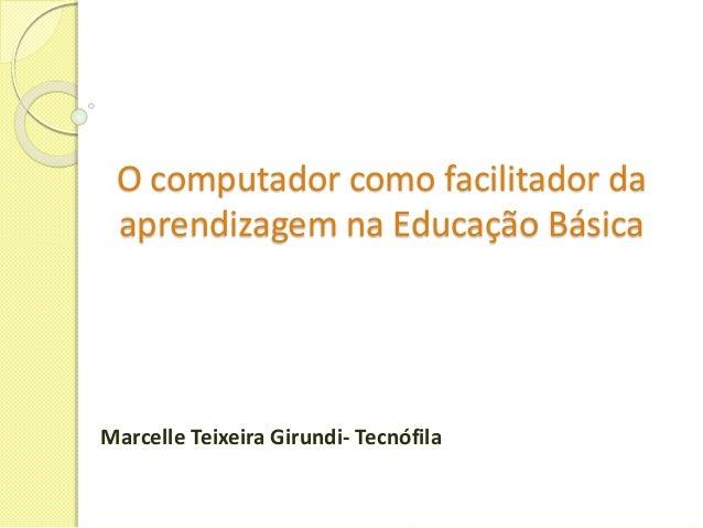 O computador como facilitador da  aprendizagem na Educação Básica  Marcelle Teixeira Girundi- Tecnófila