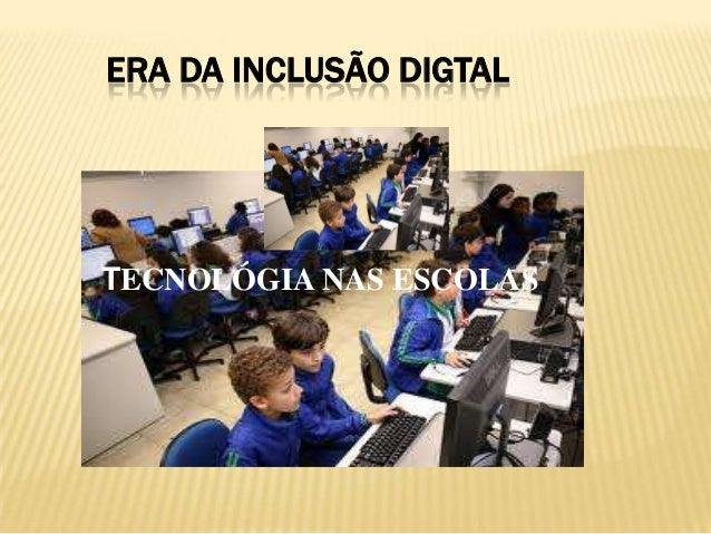 ERA DA INCLUSÃO DIGTALTECNOLÓGIA NAS ESCOLAS