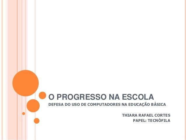 O PROGRESSO NA ESCOLA  DEFESA DO USO DE COMPUTADORES NA EDUCAÇÃO BÁSICA  THIARA RAFAEL CORTES  PAPEL: TECNÓFILA