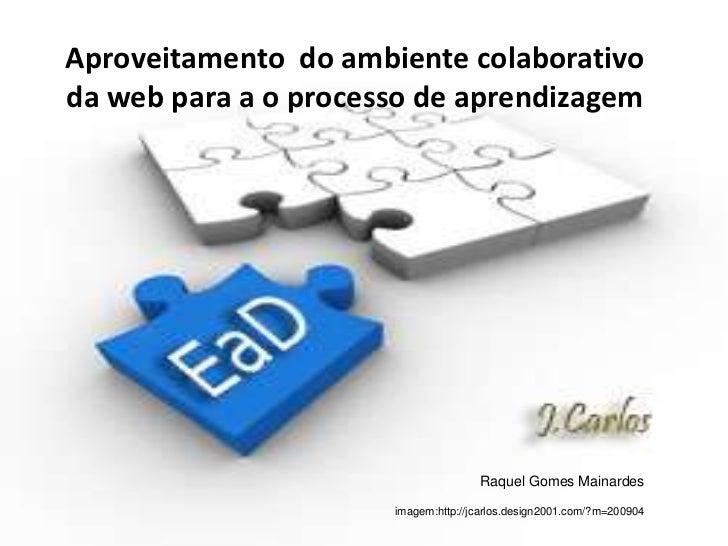 Aproveitamento  do ambiente colaborativo da web para a o processo de aprendizagem<br />Raquel Gomes Mainardes<br />imagem:...