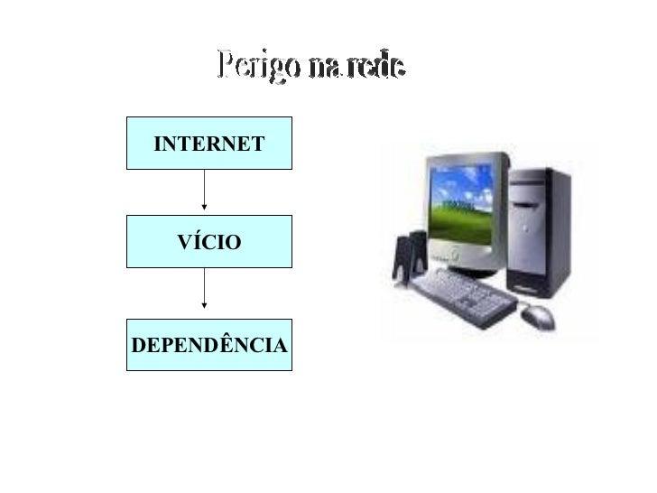 Perigo na rede INTERNET VÍCIO DEPENDÊNCIA