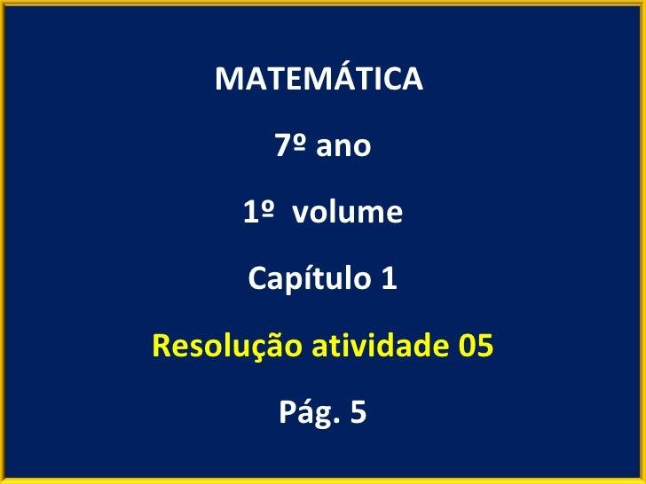 MATEMÁTICA  7º ano 1º  volume Capítulo 1 Resolução atividade 05 Pág. 5