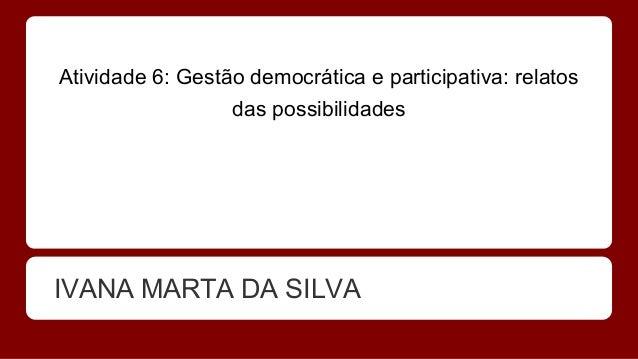 Atividade 6: Gestão democrática e participativa: relatos das possibilidades IVANA MARTA DA SILVA