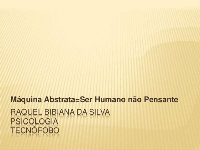 Máquina Abstrata=Ser Humano não Pensante  RAQUEL BIBIANA DA SILVA PSICOLOGIA TECNÓFOBO