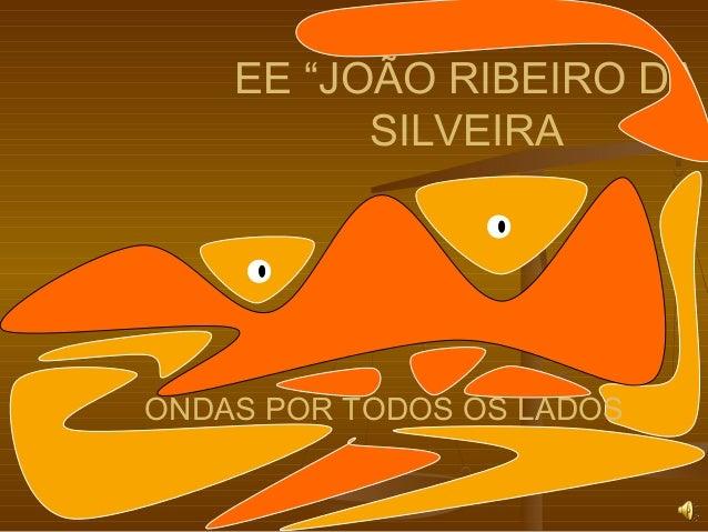 """EE """"JOÃO RIBEIRO DA SILVEIRA ONDAS POR TODOS OS LADOS"""
