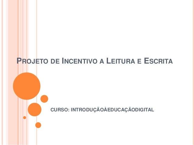 PROJETO DE INCENTIVO A LEITURA E ESCRITA  CURSO: INTRODUÇÃOÀEDUCAÇÃODIGITAL