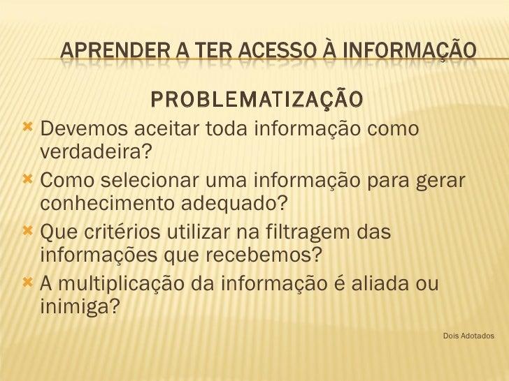 <ul><li>PROBLEMATIZAÇÃO </li></ul><ul><li>Devemos aceitar toda informação como verdadeira? </li></ul><ul><li>Como selecion...