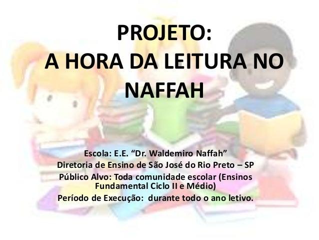 """PROJETO: A HORA DA LEITURA NO NAFFAH Escola: E.E. """"Dr. Waldemiro Naffah"""" Diretoria de Ensino de São José do Rio Preto – SP..."""