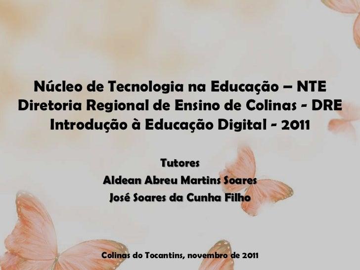 Núcleo de Tecnologia na Educação – NTEDiretoria Regional de Ensino de Colinas - DRE    Introdução à Educação Digital - 201...