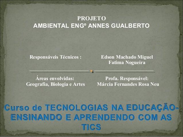 Responsáveis Técnicos : Edson Machado Miguel Fatima Nogueira Áreas envolvidas: Geografia, Biologia e Artes Profa. Responsá...