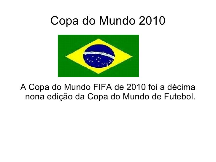 Copa do Mundo 2010A Copa do Mundo FIFA de 2010 foi a décima nona edição da Copa do Mundo de Futebol.