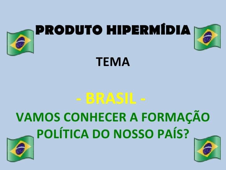 PRODUTO HIPERMÍDIA TEMA - BRASIL -  VAMOS CONHECER A FORMAÇÃO POLÍTICA DO NOSSO PAÍS?