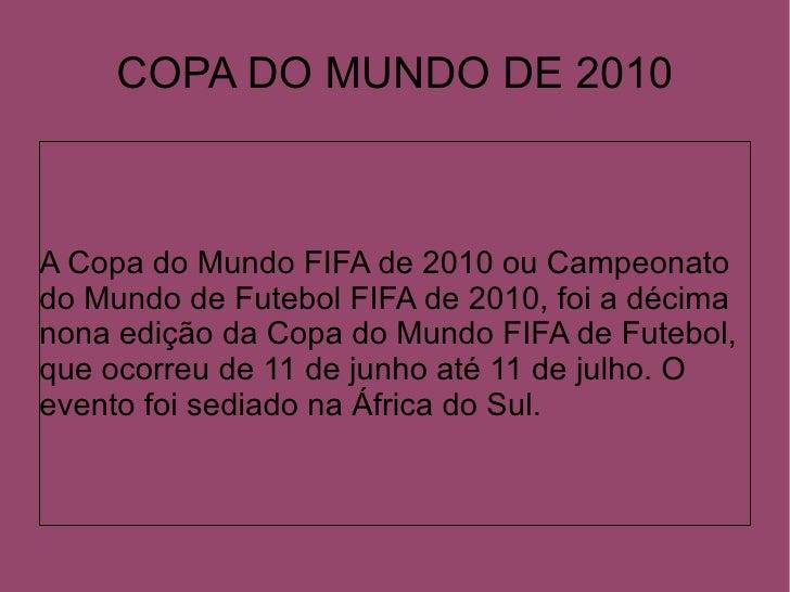 COPA DO MUNDO DE 2010A Copa do Mundo FIFA de 2010 ou Campeonatodo Mundo de Futebol FIFA de 2010, foi a décimanona edição d...