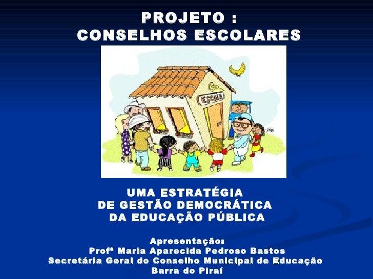 PROJETO : CONSELHOS ESCOLARES UMA ESTRATÉGIA  DE GESTÃO DEMOCRÁTICA  DA EDUCAÇÃO PÚBLICA Apresentação: Profª Maria Apareci...