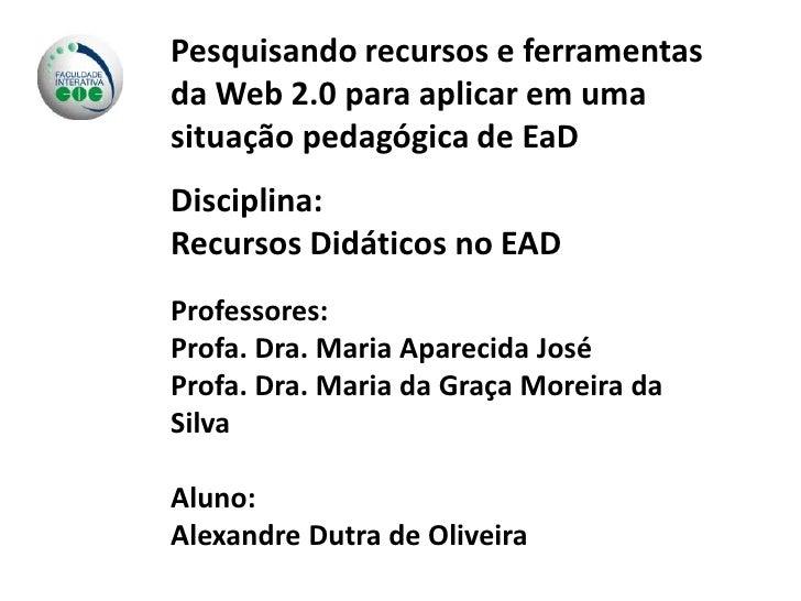 Pesquisando recursos e ferramentas da Web 2.0 para aplicar em uma situação pedagógica de EaD<br />Disciplina:<br />Recurso...