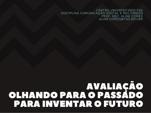CENTRO UNIVERSIT�RIO FSG DISCIPLINA COMUNICA��O DIGITAL E MULTIMEIOS PROF. MSC. ALINE CORSO ALINE.CORSO@FSG.EDU.BR AVALIA�...