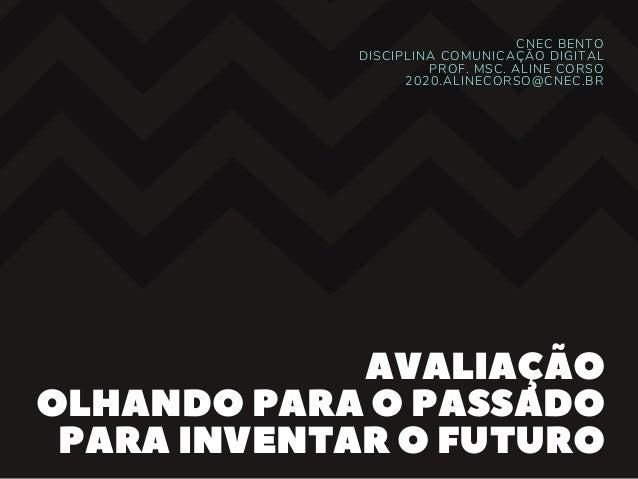 CNEC BENTO DISCIPLINA COMUNICA��O DIGITAL PROF. MSC. ALINE CORSO 2020.ALINECORSO@CNEC.BR AVALIA��O OLHANDOPARAOPASSADO PAR...