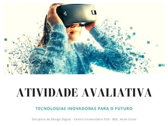 ATIVIDADE AVALIATIVA TECNOLOGIAS INOVADORAS PARA O FUTURO Disciplina de Design Digital - Centro Universit�rio FSG - MSc. A...