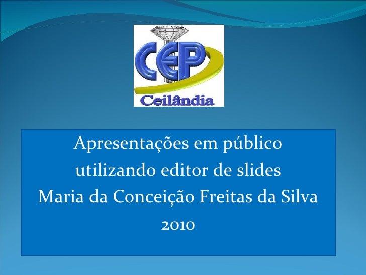 Apresentações em público utilizando editor de slides Maria da Conceição Freitas da Silva 2010