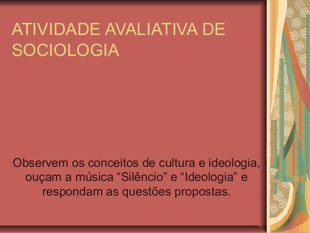 """ATIVIDADE AVALIATIVA DE SOCIOLOGIA  Observem os conceitos de cultura e ideologia, ouçam a música """"Silêncio"""" e """"Ideologia"""" ..."""