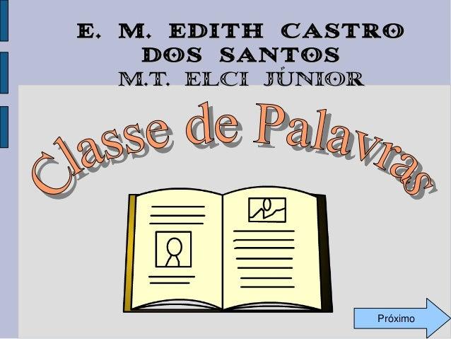 E. M. Edith Castro dos Santos M.T. Elci Júnior  Próximo