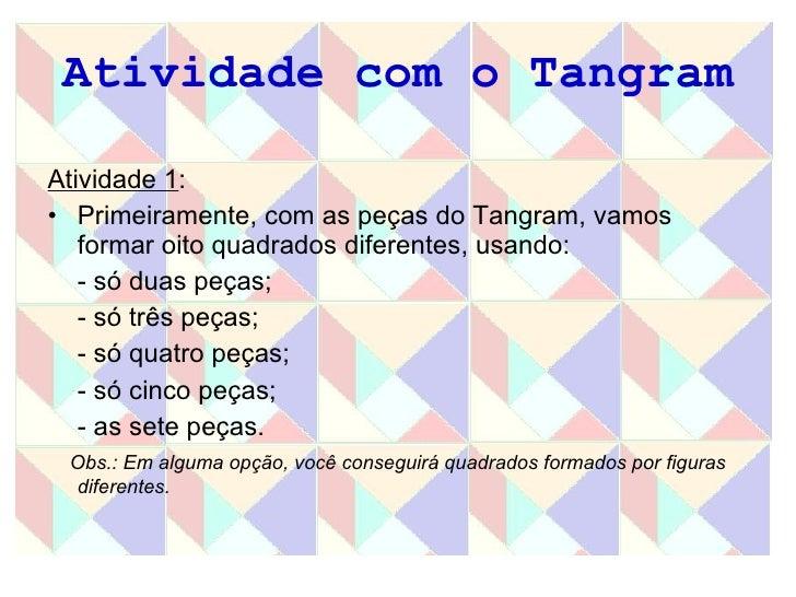 Atividade com o Tangram <ul><li>Atividade 1 : </li></ul><ul><li>Primeiramente, com as peças do Tangram, vamos formar oito ...