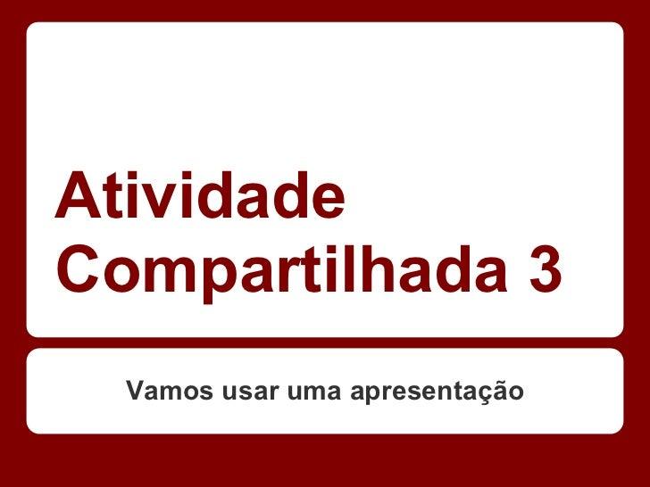 AtividadeCompartilhada 3  Vamos usar uma apresentação