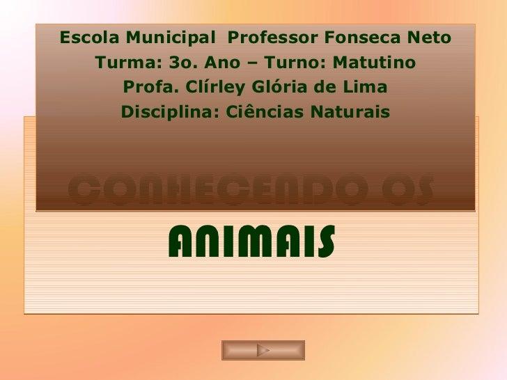CONHECENDO OS ANIMAIS Escola Municipal  Professor Fonseca Neto Turma: 3o. Ano – Turno: Matutino Profa. Clírley Glória de L...