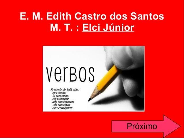 E. M. Edith Castro dos Santos M. T. : Elci Júnior      Próximo