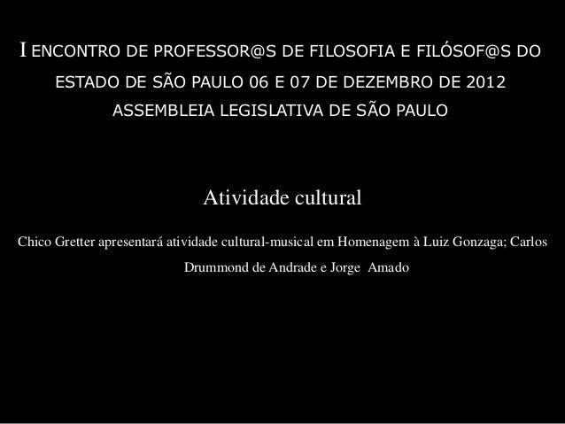 I ENCONTRO DE PROFESSOR@S DE FILOSOFIA E FILÓSOF@S DO      ESTADO DE SÃO PAULO 06 E 07 DE DEZEMBRO DE 2012               A...