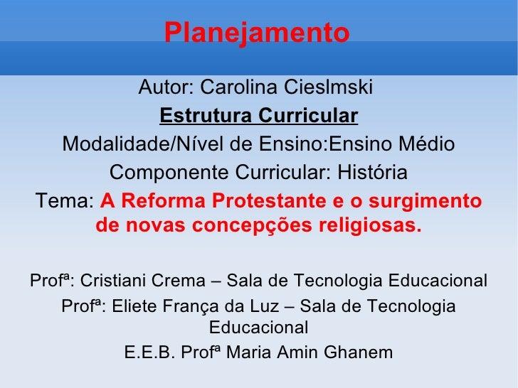 Planejamento Autor: Carolina Cieslmski  Estrutura Curricular Modalidade/Nível de Ensino:Ensino Médio Componente Curricular...