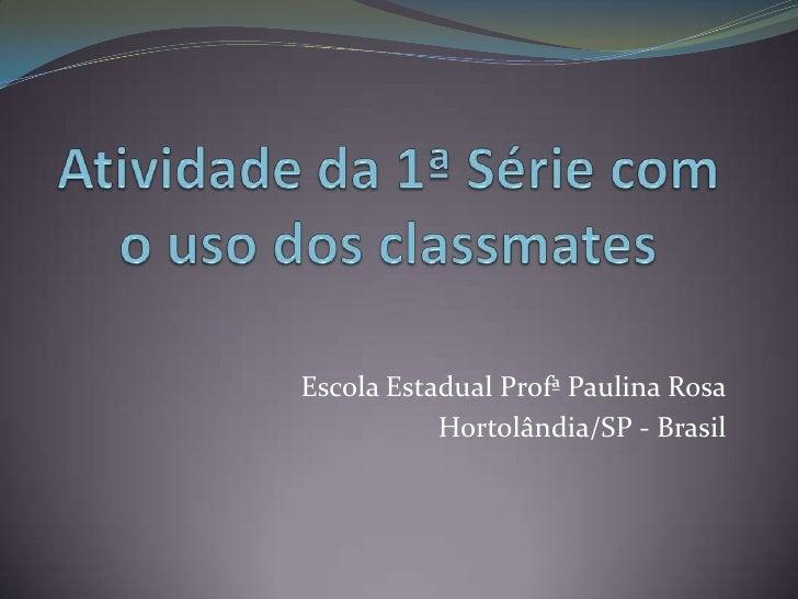 Atividade da 1ª Série com o uso dos classmates<br />Escola Estadual Profª Paulina Rosa<br />Hortolândia/SP - Brasil <br />