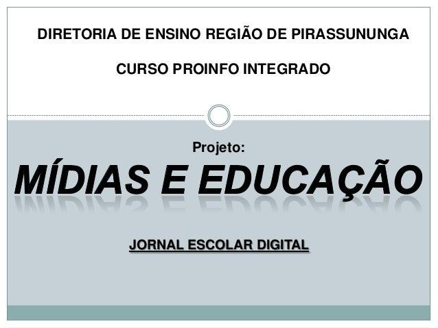 JORNAL ESCOLAR DIGITAL Projeto: DIRETORIA DE ENSINO REGIÃO DE PIRASSUNUNGA CURSO PROINFO INTEGRADO